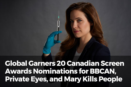 Global Garners 20 Canadian Scree Awards Nominations For BBCAN, Private Eyes, and Mary Kills People